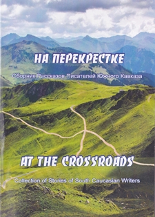 At the crossroads. Stories from selected writers of the South Caucasus / На перекрестке. Рассказы писателей Южного Кавказа
